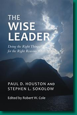 The Wise Leader: Doing the Right Things for the Right Reasons, by Paul D. Houston and Stephen L. Sokolow